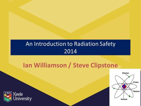 An Introduction to Radiation Safety 2014 Ian Williamson / Steve Clipstone.