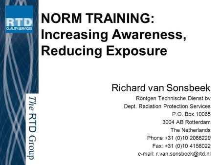 The RTD Group NORM TRAINING: Increasing Awareness, Reducing Exposure Richard van Sonsbeek Röntgen Technische Dienst bv Dept. Radiation Protection Services.