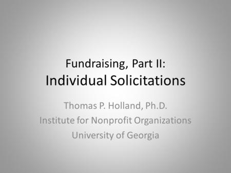 Fundraising, Part II: Individual Solicitations Thomas P. Holland, Ph.D. Institute for Nonprofit Organizations University of Georgia.