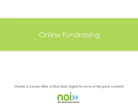 (Thanks to Lauren Miller of Blue State Digital for some of this great content) Online Fundraising.