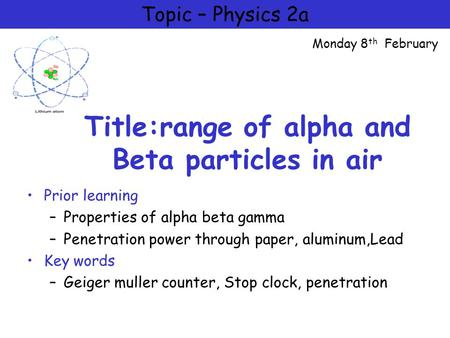 Title:range of alpha and Beta particles in air Prior learning –Properties of alpha beta gamma –Penetration power through paper, aluminum,Lead Key words.