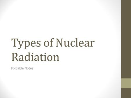 Types of Nuclear Radiation Foldable Notes. Alpha Particles 1. An alpha particle is a positively charged particle made up of two protons and two neutrons—the.