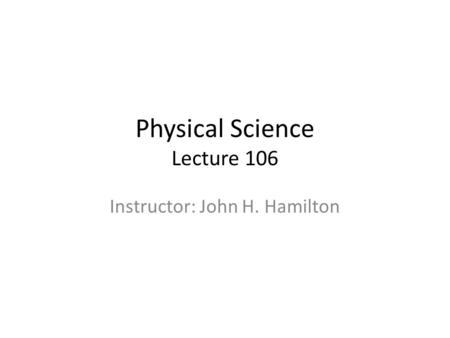Physical Science Lecture 106 Instructor: John H. Hamilton.