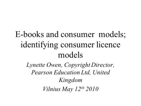 E-books and consumer models; identifying consumer licence models Lynette Owen, Copyright Director, Pearson Education Ltd, United Kingdom Vilnius May 12.