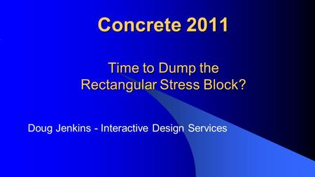 Concrete 2011 Time to Dump the Rectangular Stress Block? Doug Jenkins - Interactive Design Services.