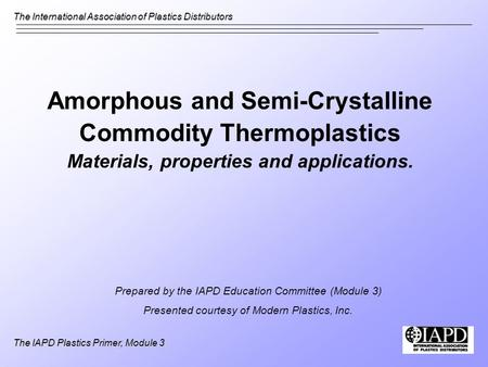 The International Association of Plastics Distributors The IAPD Plastics Primer, Module 3 Amorphous and Semi-Crystalline Commodity Thermoplastics Materials,