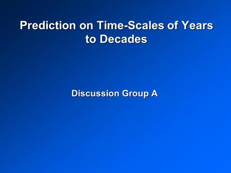 Prediction on Time-Scales of Years to Decades Discussion Group A.