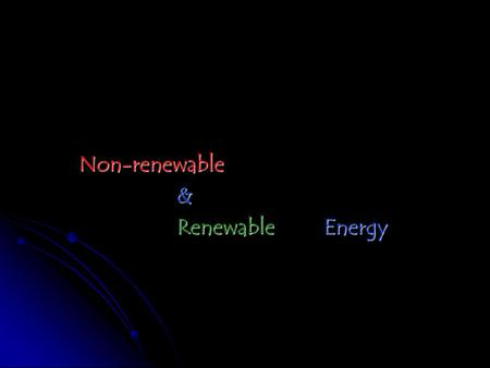 Non-renewable& Renewable Energy. Non-Renewable Energy Sources Petroleum Natural Gas Coal Nuclear.