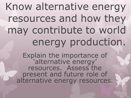 Know alternative energy resources and how they may contribute to world energy production. Explain the importance of 'alternative energy' resources. Assess.
