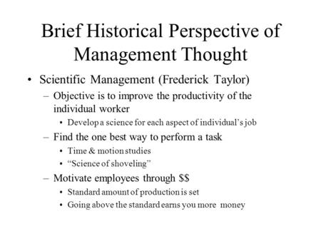 Brief Historical Perspective of Management Thought Scientific Management (Frederick Taylor) –Objective is to improve the productivity of the individual.