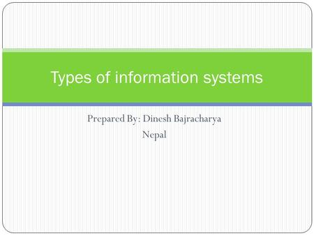 Prepared By: Dinesh Bajracharya Nepal Types of information systems.