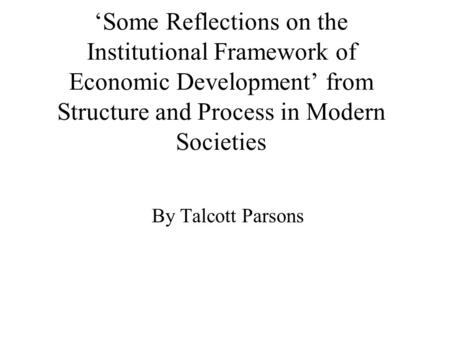 'Some Reflections on the Institutional Framework of Economic Development' from Structure and Process in Modern Societies By Talcott Parsons.
