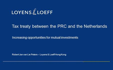 Tax treaty between the PRC and the Netherlands Increasing opportunities for mutual investments Robert Jan van Lie Peters – Loyens & Loeff Hong Kong.