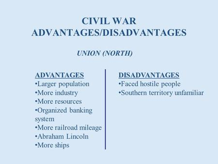 CIVIL WAR ADVANTAGES/DISADVANTAGES UNION (NORTH) ADVANTAGES Larger population More industry More resources Organized banking system More railroad mileage.