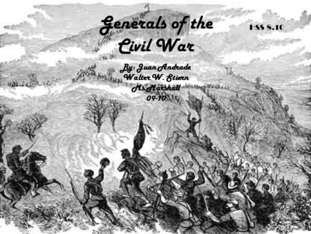 Generals of the Civil War By: Juan Andrade Walter W. Stiern Ms Marshall 09-10 HSS 8.10.