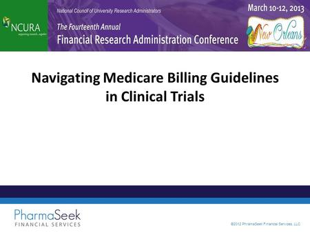 ©2012 PhramaSeek Financial Services, LLC Navigating Medicare Billing Guidelines in Clinical Trials.
