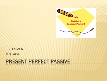 ESL Level 4 Mrs. Alba.  RULE: The passive voice is used when the doer of the action is unknown or when the doer is unimportant.  EXAMPLES:  The report.
