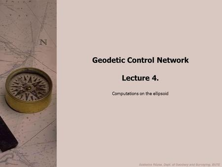 Geodetic Control Network Lecture 4. Computations on the ellipsoid.