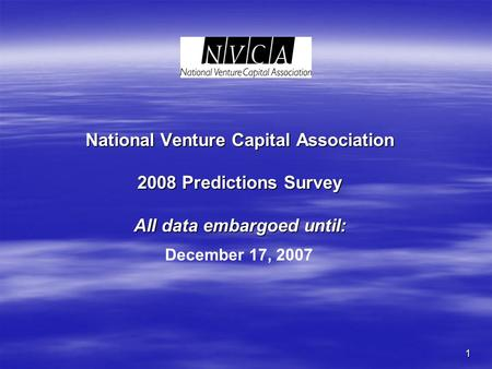1 National Venture Capital Association 2008 Predictions Survey All data embargoed until: December 17, 2007.