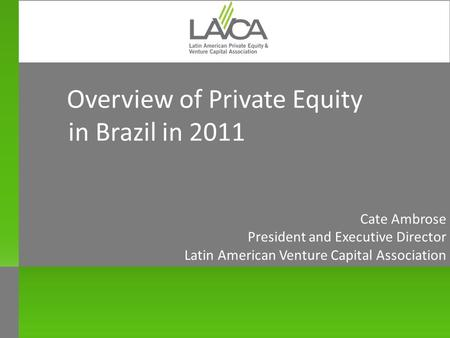 Overview of Private Equity in Brazil in 2011 Cate Ambrose President and Executive Director Latin American Venture Capital Association New York October.