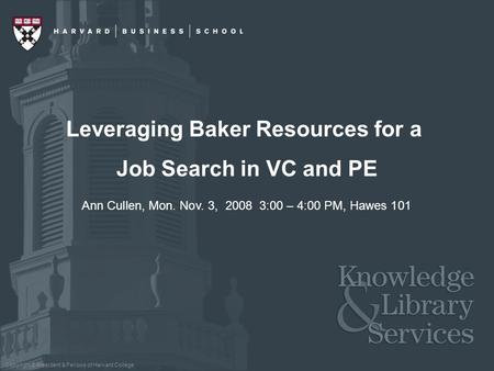 Copyright © President & Fellows of Harvard College Leveraging Baker Resources for a Job Search in VC and PE Ann Cullen, Mon. Nov. 3, 2008 3:00 – 4:00 PM,