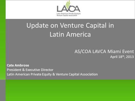 Update on Venture Capital in Latin America AS/COA LAVCA Miami Event April 18 th, 2013 Cate Ambrose President & Executive Director Latin American Private.