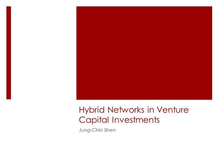 Hybrid Networks in Venture Capital Investments Jung-Chin Shen.
