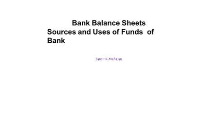 Samir K Mahajan Bank Balance Sheets Sources and Uses of Funds of Bank.
