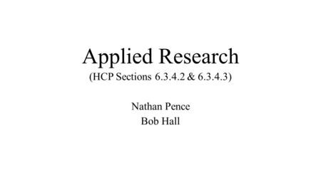 Applied Research (HCP Sections 6.3.4.2 & 6.3.4.3) Nathan Pence Bob Hall.