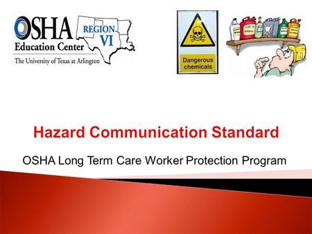 OSHA Long Term Care Worker Protection Program.  Recognize the purpose of the hazard communication standard.  Describe the components of a hazard communication.