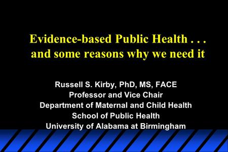 Evidence-based Public Health... and some reasons why we need it Russell S. Kirby, PhD, MS, FACE Professor and Vice Chair Department of Maternal and Child.