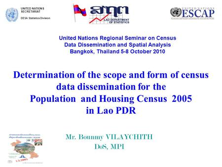 Determination of the scope and form of census data dissemination for the Population and Housing Census 2005 in Lao PDR Mr. Bounmy VILAYCHITH DoS, MPI UNITED.