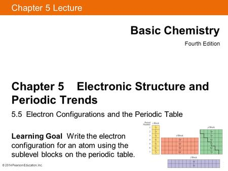 © 2014 Pearson Education, Inc. Chapter 5 Lecture Basic Chemistry Fourth Edition Chapter 5 Electronic Structure and Periodic Trends 5.5 Electron Configurations.
