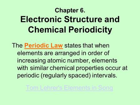 Chapter 6. Electronic Structure and Chemical Periodicity The Periodic Law states that when elements are arranged in order of increasing atomic number,