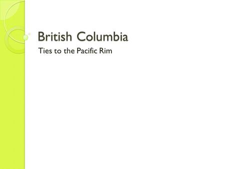 British Columbia Ties to the Pacific Rim. Fishers, Hunters, Traders, Miners Beginning of Page 130 First people (indigenous people) arrived 10,000-12,000.