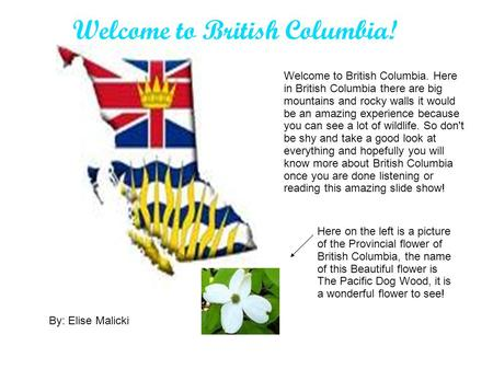 Welcome to British Columbia! Welcome to British Columbia. Here in British Columbia there are big mountains and rocky walls it would be an amazing experience.