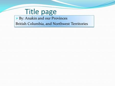 Title page  By: Anakin and our Provinces British Columbia, and Northwest Territories  By: Anakin and our Provinces British Columbia, and Northwest Territories.