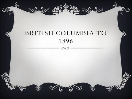 BRITISH COLUMBIA TO 1896. INTRODUCTION  From 1820's – BC is a territory controlled by the HBC  Two fantastic Gold Rushes  Creation of the first Legislative.