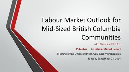 Labour Market Outlook for Mid-Sized British Columbia Communities with Christian Saint Cyr Publisher | BC Labour Market Report Meeting of the Union of British.