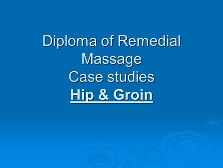 Diploma of Remedial Massage Case studies Hip & Groin