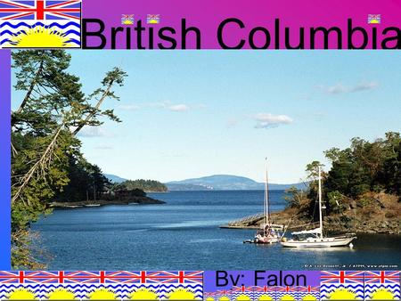British Columbia By: Falon. Location British Columbia is 1 of 10 provinces of Canada. British Columbia is a western province of Canada. British Columbia.