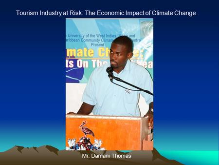 Tourism Industry at Risk: The Economic Impact of Climate Change Mr. Damani Thomas.