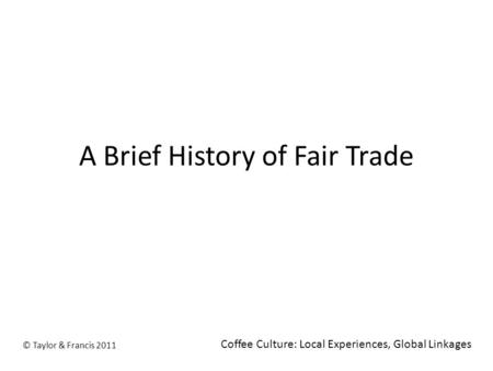 A Brief History of Fair Trade © Taylor & Francis 2011 Coffee Culture: Local Experiences, Global Linkages.