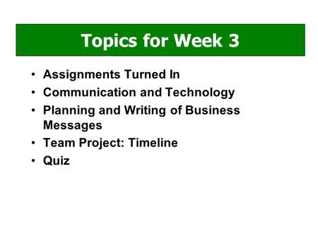 Assignments Turned In Communication and Technology Planning and Writing of Business Messages Team Project: Timeline Quiz Topics for Week 3.