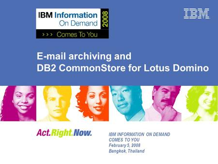 E-mail archiving and DB2 CommonStore for Lotus Domino IBM INFORMATION ON DEMAND COMES TO YOU February 5, 2008 Bangkok, Thailand.