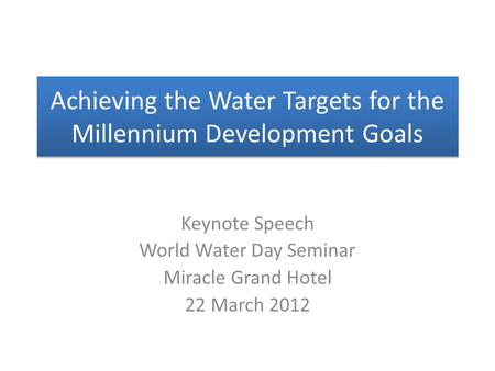 Achieving the Water Targets for the Millennium Development Goals Keynote Speech World Water Day Seminar Miracle Grand Hotel 22 March 2012.