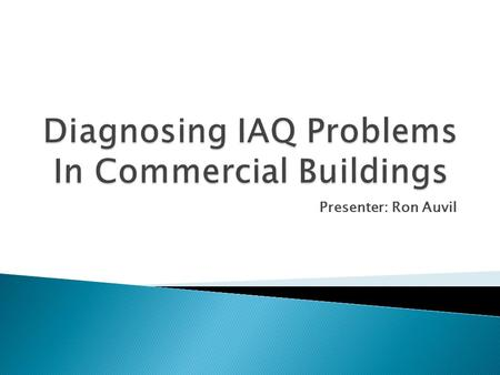 Presenter: Ron Auvil. Presentation Outline:  IAQ and Health Concerns  Contaminants  Air Sampling and Testing  IAQ Test, Adjust, and Balancing  Prevention.
