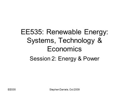 EE535Stephen Daniels, Oct 2009 EE535: Renewable Energy: Systems, Technology & Economics Session 2: Energy & Power.