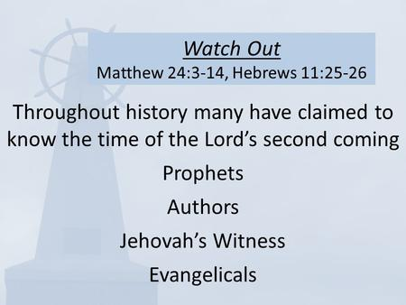 Watch Out Matthew 24:3-14, Hebrews 11:25-26 Throughout history many have claimed to know the time of the Lord's second coming Prophets Authors Jehovah's.