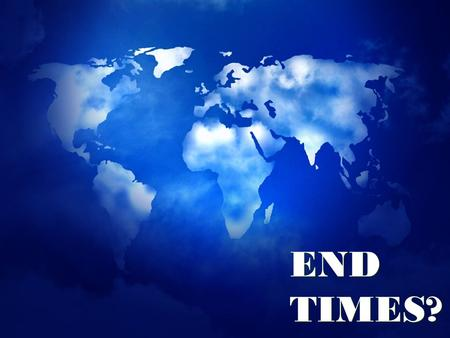 "END TIMES?. MAJOR INDICATORS OF THE END TIMES END TIMES? Mt. 24:36- ""No one knows about that day or hour, not even the angels in heaven, nor the Son,"